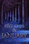 cover of Felix Chronicles: Five Days in January by R.T. Lowe