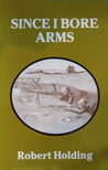 Since I Bore Arms by Robert Holding [book review]